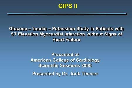 Glucose – Insulin – Potassium Study in Patients with ST Elevation Myocardial Infarction without Signs of Heart Failure Presented at American College of.