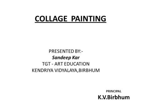 COLLAGE PAINTING PRESENTED BY:- Sandeep Kar TGT - ART EDUCATION KENDRIYA VIDYALAYA,BIRBHUM PRINCIPAL K.V.Birbhum.
