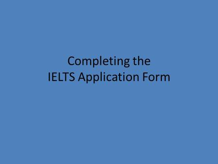 "Completing the IELTS Application Form. Use a pencil to complete the form – except for the ""signature"" on page 4, where ink (a pen) is required!"
