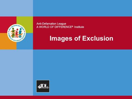Anti-Defamation League A WORLD OF DIFFERENCE ® Institute Images of Exclusion.