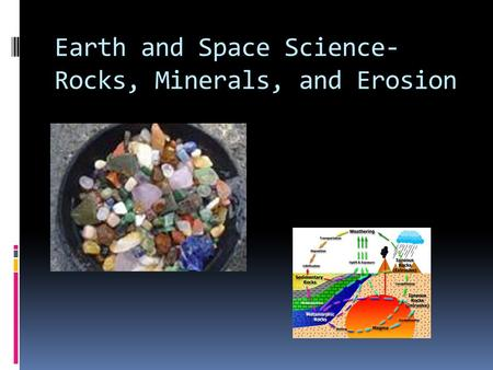 Earth and Space Science- Rocks, Minerals, and Erosion.