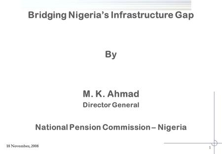 Bridging Nigeria's Infrastructure Gap By M. K. Ahmad Director General National Pension Commission – Nigeria 1 18 November, 2008.