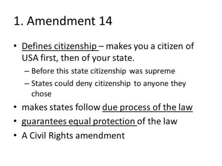 1. Amendment 14 Defines citizenship – makes you a citizen of USA first, then of your state. – Before this state citizenship was supreme – States could.