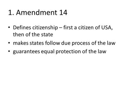 1. Amendment 14 Defines citizenship – first a citizen of USA, then of the state makes states follow due process of the law guarantees equal protection.