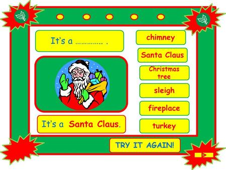 It's a …………... chimney It's a Santa Claus. TRY IT AGAIN! Santa Claus Christmas tree sleigh fireplace turkey.