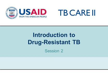 "1 Introduction to Drug-Resistant TB Session 2. USAID TB CARE II PROJECT Classification of drug-resistant TB ""Drug-resistant TB"" is a general term to describe."