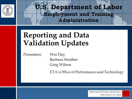 Employment and Training Administration DEPARTMENT OF LABOR ETA Reporting and Data Validation Updates Presenters: Wes Day Barbara Strother Greg Wilson ETA's.