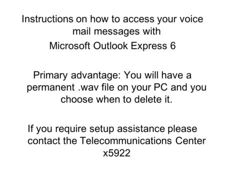 Instructions on how to access your voice mail messages with Microsoft Outlook Express 6 Primary advantage: You will have a permanent.wav file on your PC.