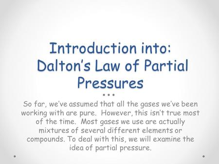 Introduction into: Dalton's Law of Partial Pressures So far, we've assumed that all the gases we've been working with are pure. However, this isn't true.