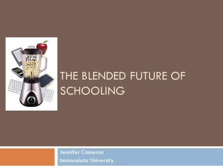 THE BLENDED FUTURE OF SCHOOLING Jennifer Cameron Immaculata University.