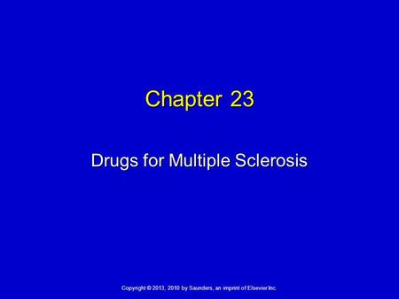 Copyright © 2013, 2010 by Saunders, an imprint of Elsevier Inc. Chapter 23 Drugs for Multiple Sclerosis.
