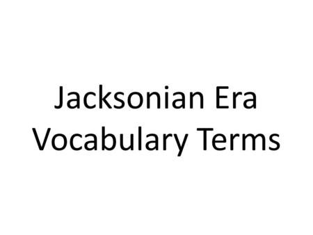 "Jacksonian Era Vocabulary Terms. Andrew Jackson 7 th president of the U.S. who claimed to be the ""champion of the common man""; responsible for the handling."