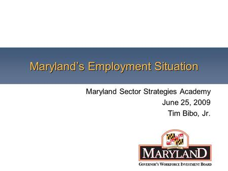 Maryland's Employment Situation Maryland Sector Strategies Academy June 25, 2009 Tim Bibo, Jr.