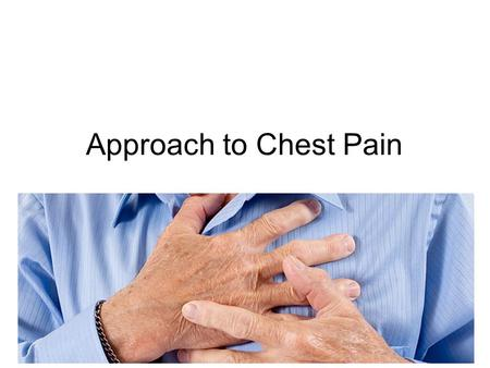 "Approach to Chest Pain. History ""When it comes to chest pain, if you aren't confident with your diagnosis after your history, take it again"" Dr. M. Gamble."