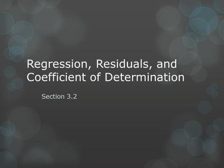 Regression, Residuals, and Coefficient of Determination Section 3.2.