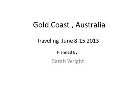 Gold Coast, Australia Sarah Wright Traveling June 8-15 2013 Planned By: