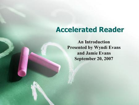 Accelerated Reader An Introduction Presented by Wyndi Evans and Jamie Evans September 20, 2007.
