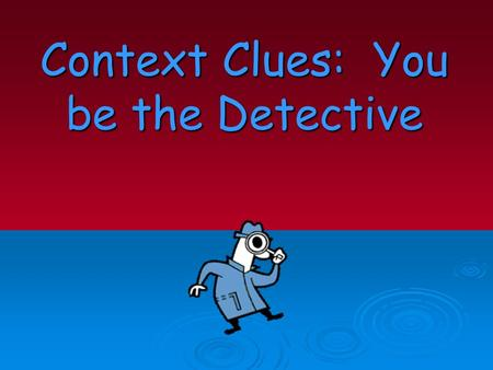 Context Clues: You be the Detective. Context Clues – What Are They?  Context clues are bits of information from the text that, when combined with prior.