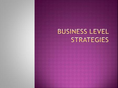  Business Level Strategies are the course of action adopted by an organization for each of its businesses separately, to serve identified customer groups.