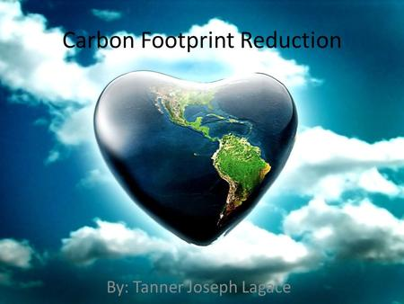 Carbon Footprint Reduction By: Tanner Joseph Lagace.