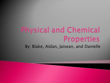 By: Blake, Aidan, Jaisean, and Danielle.  Physical properties are properties that can be observed and measured without changing the kind of matter being.