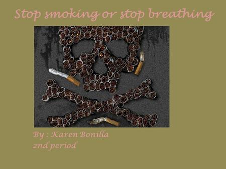 Stop smoking or stop breathing By : Karen Bonilla 2nd period.