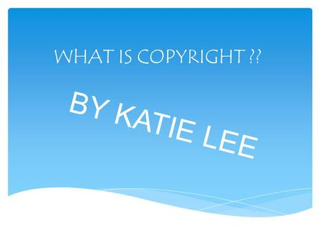 WHAT IS COPYRIGHT ?? BY KATIE LEE.  When you write a story or draw a drawing you automatically own the copyright to it. Copyright is a form of protection.