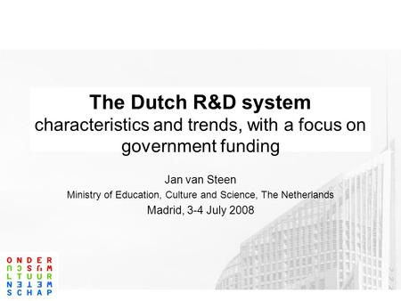 The Dutch R&D system characteristics and trends, with a focus on government funding Jan van Steen Ministry of Education, Culture and Science, The Netherlands.