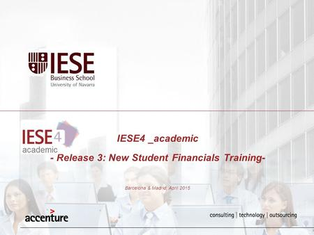 IESE4 _academic - Release 3: New Student Financials Training- Barcelona & Madrid, April 2015.