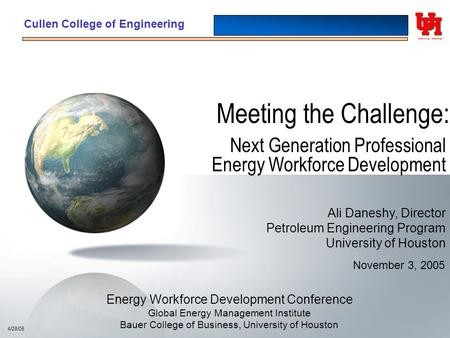 Cullen College of Engineering Meeting the Challenge: Next Generation Professional Energy Workforce Development 4/28/05 November 3, 2005 Ali Daneshy, Director.