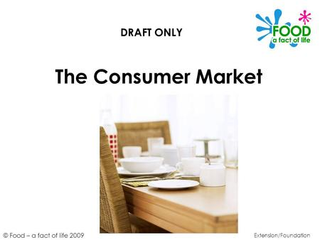 © Food – a fact of life 2009 The Consumer Market Extension/Foundation DRAFT ONLY.