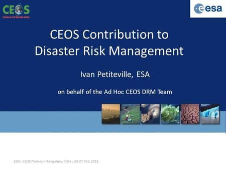 CEOS Contribution to Disaster Risk Management Ivan Petiteville, ESA on behalf of the Ad Hoc CEOS DRM Team 26th CEOS Plenary – Bengaluru, India - 24-27.