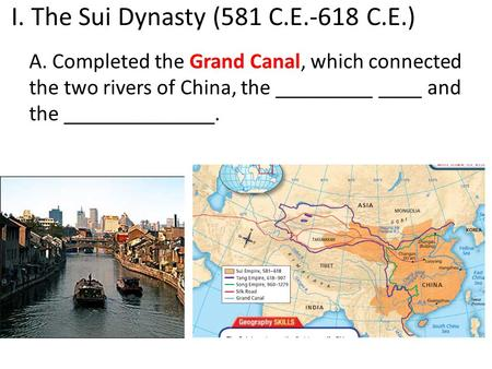 I. The Sui Dynasty (581 C.E.-618 C.E.) A. Completed the Grand Canal, which connected the two rivers of China, the _________ ____ and the ______________.
