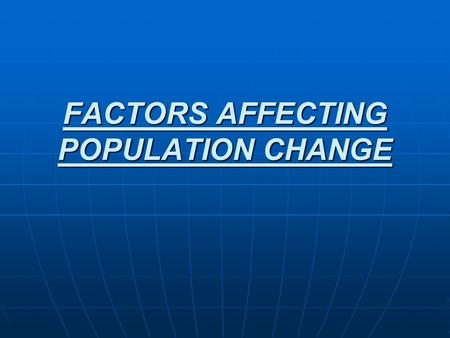 FACTORS AFFECTING POPULATION CHANGE. There are four factors that affect population change in a country: BIRTH RATE BIRTH RATE DEATH RATE DEATH RATE IMMIGRATION.