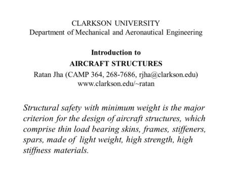 CLARKSON UNIVERSITY Department of Mechanical and Aeronautical Engineering Introduction to AIRCRAFT STRUCTURES Ratan Jha (CAMP 364, 268-7686, rjha@clarkson.edu)