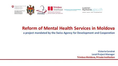 Reform of Mental Health Services in Moldova a project mandated by the Swiss Agency for Development and Cooperation Victoria Condrat Local Project Manager.