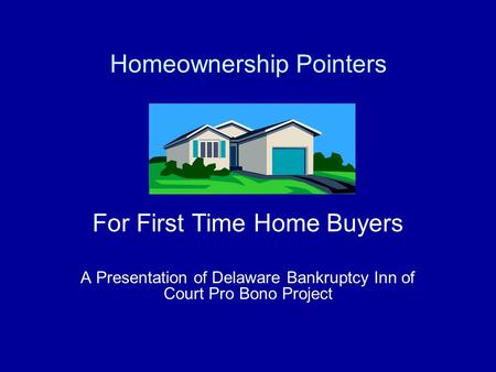 For First Time Home Buyers A Presentation of Delaware Bankruptcy Inn of Court Pro Bono Project Homeownership Pointers.