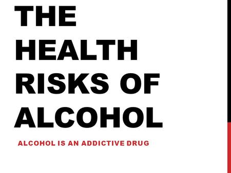 THE HEALTH RISKS OF ALCOHOL ALCOHOL IS AN ADDICTIVE DRUG.