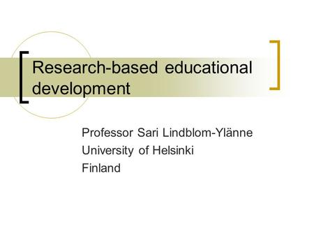 Research-based educational development Professor Sari Lindblom-Ylänne University of Helsinki Finland.