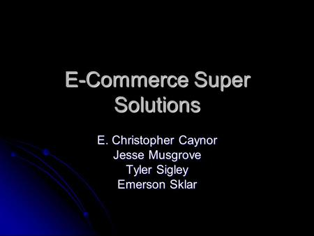 E-Commerce Super Solutions E. Christopher Caynor Jesse Musgrove Tyler Sigley Emerson Sklar.