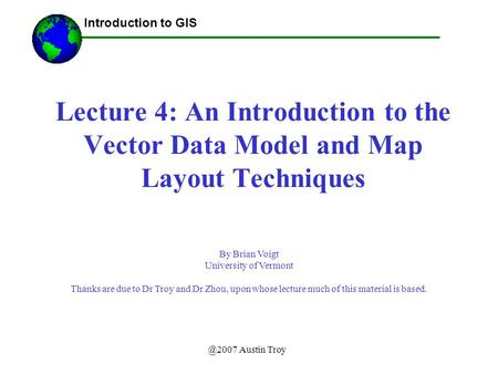 @2007 Austin Troy Lecture 4: An Introduction to the Vector Data Model and Map Layout Techniques Introduction to GIS By Brian Voigt University of Vermont.