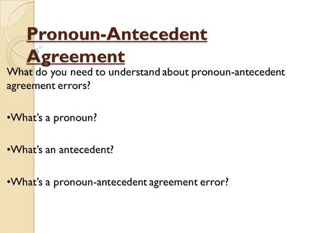Pronoun-Antecedent Agreement What do you need to understand about pronoun-antecedent agreement errors? What's a pronoun? What's an antecedent? What's a.