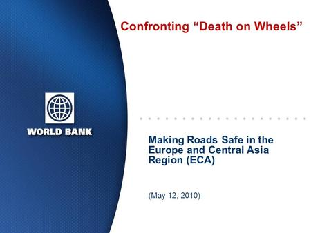 "Confronting ""Death on Wheels"" Making Roads Safe in the Europe and Central Asia Region (ECA) (May 12, 2010)"