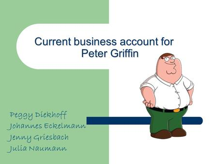 Current business account for Peter Griffin Peggy Diekhoff Johannes Eckelmann Jenny Griesbach Julia Naumann.