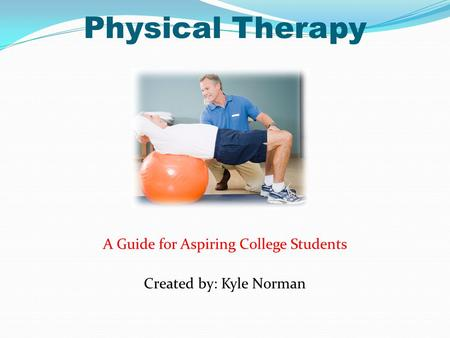 Physical Therapy A Guide for Aspiring College Students Created by: Kyle Norman.