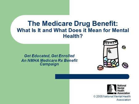 © 2005 National Mental Health Association The Medicare Drug Benefit: What Is It and What Does it Mean for Mental Health? Get Educated, Get Enrolled An.