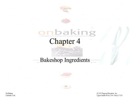 Chapter 4 Bakeshop Ingredients On Baking© 2005 Pearson Education, Inc. Labensky et al. Upper Saddle River, New Jersey 07458.