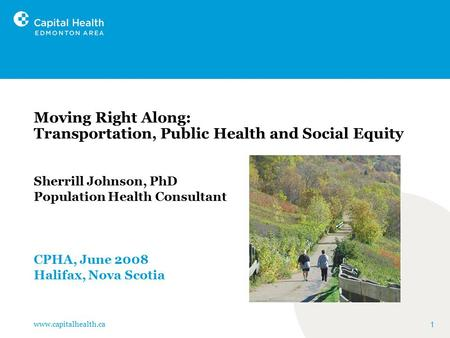 Www.capitalhealth.ca 1 Moving Right Along: Transportation, Public Health and Social Equity Sherrill Johnson, PhD Population Health Consultant CPHA, June.
