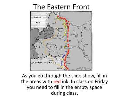 The Eastern Front As you go through the slide show, fill in the areas with red ink. In class on Friday you need to fill in the empty space during class.