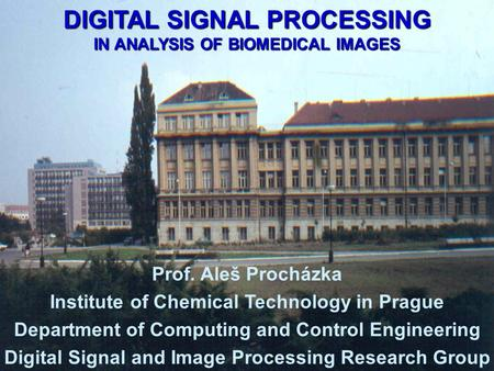 DIGITAL SIGNAL PROCESSING IN ANALYSIS OF BIOMEDICAL IMAGES Prof. Aleš Procházka Institute of Chemical Technology in Prague Department of Computing and.